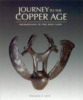 Journey to the Copper Age Archaeology in the Holy Land by Thomas Evan Levy