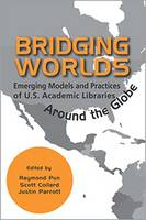 Bridging Worlds Emerging Models and Practices of U.S. Academic Libraries Around the Globe by Raymond Pun