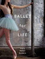 Ballet for Life Exercises and Inspiration from the World of Ballet Beautiful by Mary Helen Bowers, Alexa Chung