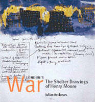 London's War The Shelter Drawings of Henry Moore by Julian Andrews