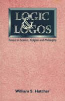 Logic and Logos Essays on Science, Religion and Philosophy by William S. Hatcher