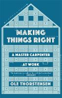 Making Things Right A Master Carpenter at Work by Ole Thorstensen
