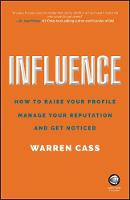 Influence How to Raise Your Profile, Manage Your Reputation and Get Noticed by Warren Cass
