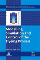 Modelling, Simulation and Control of the Dyeing Process by Renzo Shamey, X. Zhao