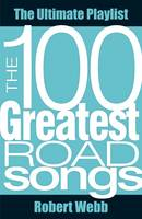 100 Greatest Road Songs The Ultimate Playlist by Robert Webb