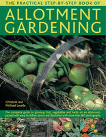 The Practical Step-by-Step Book of Allotment Gardening The Complete Guide to Growing Fruit, Vegetables and Herbs on an Allotment, Packed with Easy-to-follow Advice and Illustrated with More Than 800 P by Christine Lavelle, Michael Lavelle