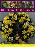 100 Flower Garlands Step-by-Step Projects for Fresh and Dried Floral Circles and Swags, in 800 Photographs by Fiona Barnett, Terence Moore