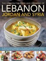 The Illustrated Food & Cooking of Lebanon, Jordan & Syria A Vibrant Cuisine Explored in 150 Classic Recipes, Authentic Dishes Shown Step by Step in 600 Vivid Photographs by Ghillie Basan
