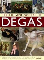 The Life and Works of Degas An Illustrated Exploration of the Artist, His Life and Context, with a Gallery of 300 of His Finest Paintings and Sculptures by Jon Kear