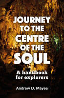 Journey to the Centre of the Soul A Handbook for Explorers by Andrew D. Mayes