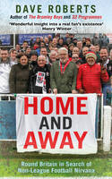 Home and Away Round Britain in Search of Non-League Football Nirvana by Dave Roberts