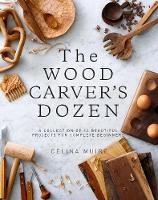 The Wood Carver's Dozen A Collection of 12 Beautiful Projects for Complete Beginners by Celina Muire