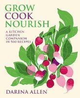 Grow, Cook, Nourish A Kitchen Garden Companion with Over 400 Recipes by Darina Allen