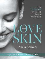Love Your Skin The Ultimate Guide to a Glowing Complexion by Abigail James