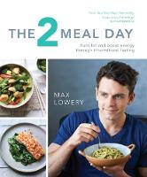The 2 Meal Day: Burn Fat, Boost Energy, Banish Hunger by Max Lowery