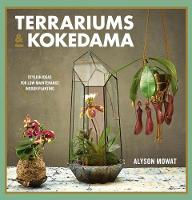 Terrariums & Kokedama Stylish ideas for low-maintenance indoor planting by Alyson Mowat