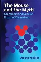 The Mouse and the Myth Sacred Art and Secular Ritual of Disneyland by Dorene Koehler