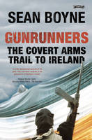 Gunrunners The Covert Arms Trail to Ireland by Sean Boyne