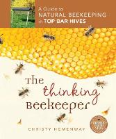 The Thinking Beekeeper A Guide to Natural Beekeeping in Top Bar Hives by Christy Hemenway