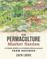 The Permaculture Market Garden A Visual Guide to a Profitable Whole-systems Farm Business by Zach Loeks