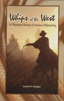 Whips of the West An Illustrated History of American Whipmaking by David W. Morgan