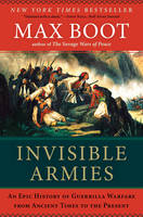 Invisible Armies An Epic History of Guerrilla Warfare from Ancient Times to the Present by Max Boot