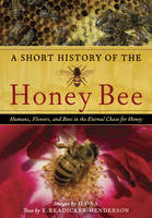 A Short History of the Honey Bee Humans, Flowers, and Bees in the Eternal Chase for Honey by E. Readicker-Henderson, Ilona