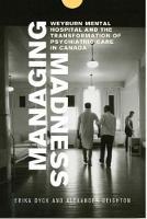 Managing Madness Weyburn Mental Hospital and the Transformation of Psychiatric Care in Canada by Erika Dyck, Alexander Deighton, Hugh Lafave, John Elias