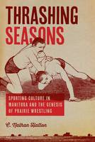 Thrashing Seasons Sporting Culture in Manitoba and the Genesis of Prairie Wrestling by C. Nathan Hatton