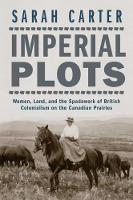 Imperial Plots Women, Land, and the Spadework of British Colonialism on the Canadian Prairies by Sarah Carter
