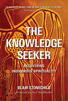 The Knowledge Seeker Embracing Indigenous Spirituality by Blair A. Stonechild