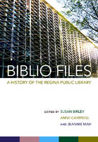Biblio Files A History of the Regina Public Library by Jeannie Mah