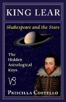 King Lear The Hidden Astrological Keys by Priscilla (Priscilla Costello) Costello