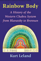 The Rainbow Body A History of the Western Chakra System from Blavatsky to Brennan by Kurt (Kurt Leland) Leland