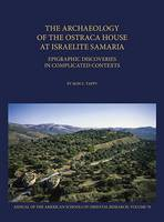 The Archaeology of the Ostraca House at Israelite Samaria Epigraphic Discoveries in Complicated Contexts - ASOR Annual 70 by Ron E. Tappy