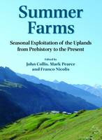 Summer Farms Seasonal Exploitation of the Uplands from Prehistory to the Present by John Collis