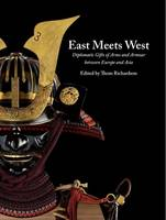 East Meets West Diplomatic Gifts of Arms and Armour Between Europe and Asia by Thom Richardson