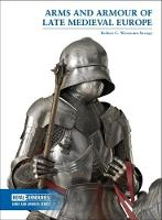 Arms and Armour of Late Medieval Europe by Robert Woosnam-Savage