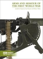 Arms and Armour of the First World War by Jonathan Ferguson, Lisa Traynor, Henry Yallop