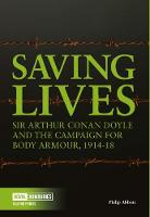 Saving Lives Sir Arthur Conan Doyle and the Campaign for Body Armour, 1914-18 by Philip Abbott