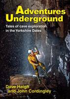 Adventures Underground Tales of Cave Exploration in the Yorkshire Dales by Dave Haigh, John Cordingley