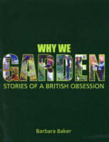 Why We Garden Stories of a British Obsession by Barbara Baker