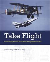 Take Flight Celebrating Aviation in the West of England Since 1910 by Andrew Kelly, Melanie Kelly