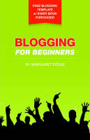 Blogging for Beginners by Margaret, S Stead