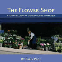 The Flower Shop A Year in the Life of an English Country Flower Shop by Sally Page
