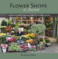 Flower Shops and Friends A Years Journey Around English Flower Shops by Sally Page