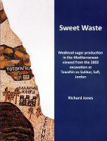 Sweet Waste: Medieval Sugar Production in the Mediterranean Viewed from the 2002 Excavations at Tawahin es-Sukkar, Safi, Jordan by Richard E. Jones
