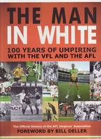 The Man in White 100 Years of Umpiring with the VFL and AFL by Bill Deller