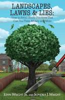 Landscapes, Lawns, & Lies How to Avoid Shady Practices That Cost You Time, Money and More by Jr John Wright, Sondra J Wright