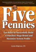 Five Pennies Ten Rules to Successfully Build a Franchise Mega-Brand and Maximize System Profits by Cfe Lonnie Helgerson